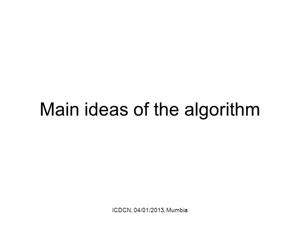 Main ideas of the algorithm ICDCN, 04/01/2013, Mumbia
