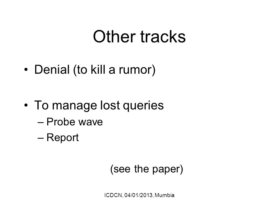 Other tracks Denial (to kill a rumor) To manage lost queries –Probe wave –Report (see the paper) ICDCN, 04/01/2013, Mumbia