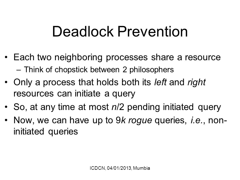 Deadlock Prevention Each two neighboring processes share a resource –Think of chopstick between 2 philosophers Only a process that holds both its left and right resources can initiate a query So, at any time at most n/2 pending initiated query Now, we can have up to 9k rogue queries, i.e., non- initiated queries ICDCN, 04/01/2013, Mumbia