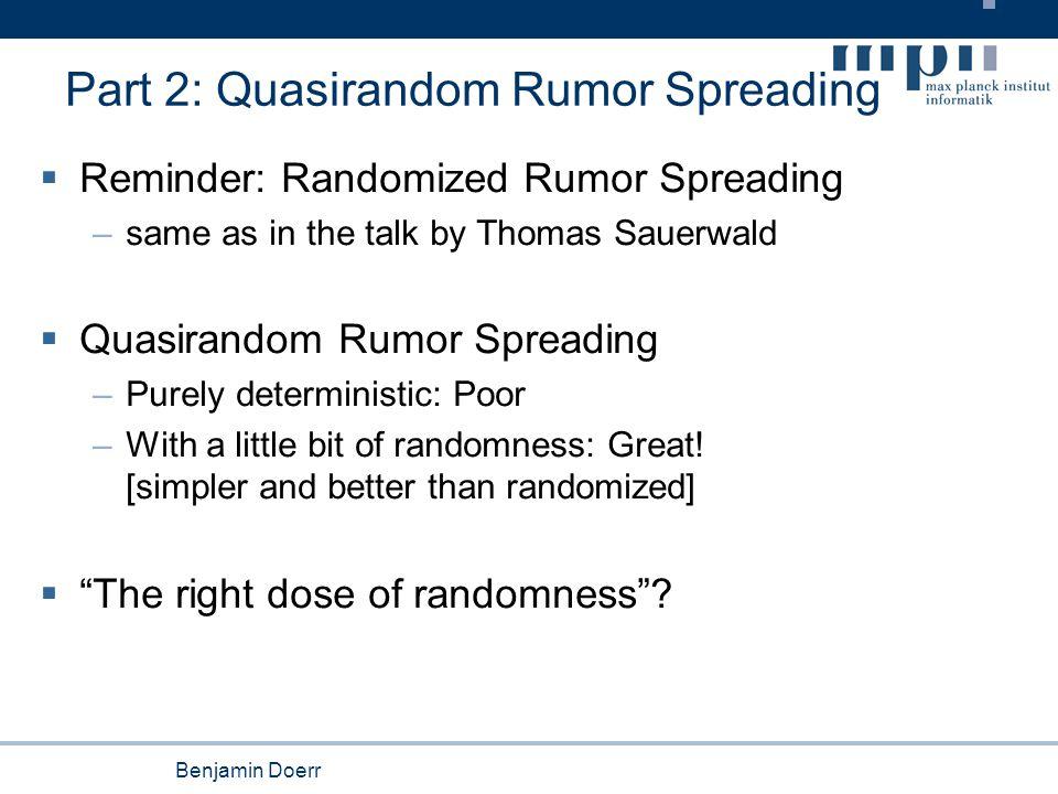 Benjamin Doerr Part 2: Quasirandom Rumor Spreading  Reminder: Randomized Rumor Spreading –same as in the talk by Thomas Sauerwald  Quasirandom Rumor Spreading –Purely deterministic: Poor –With a little bit of randomness: Great.