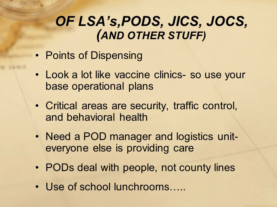 OF LSA's,PODS, JICS, JOCS, ( AND OTHER STUFF) Points of Dispensing Look a lot like vaccine clinics- so use your base operational plans Critical areas are security, traffic control, and behavioral health Need a POD manager and logistics unit- everyone else is providing care PODs deal with people, not county lines Use of school lunchrooms…..