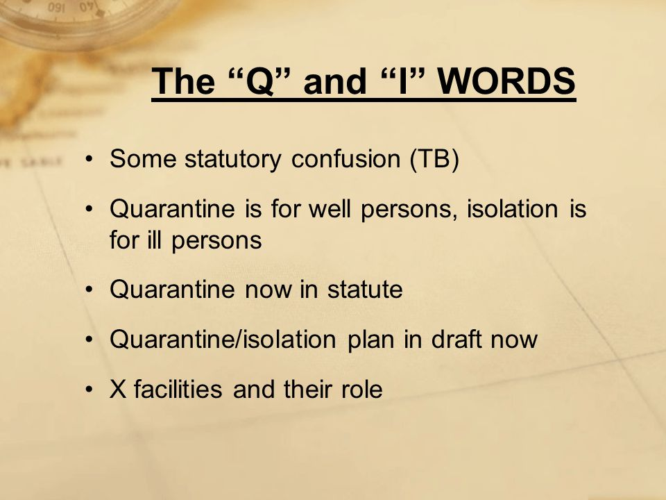 The Q and I WORDS Some statutory confusion (TB) Quarantine is for well persons, isolation is for ill persons Quarantine now in statute Quarantine/isolation plan in draft now X facilities and their role