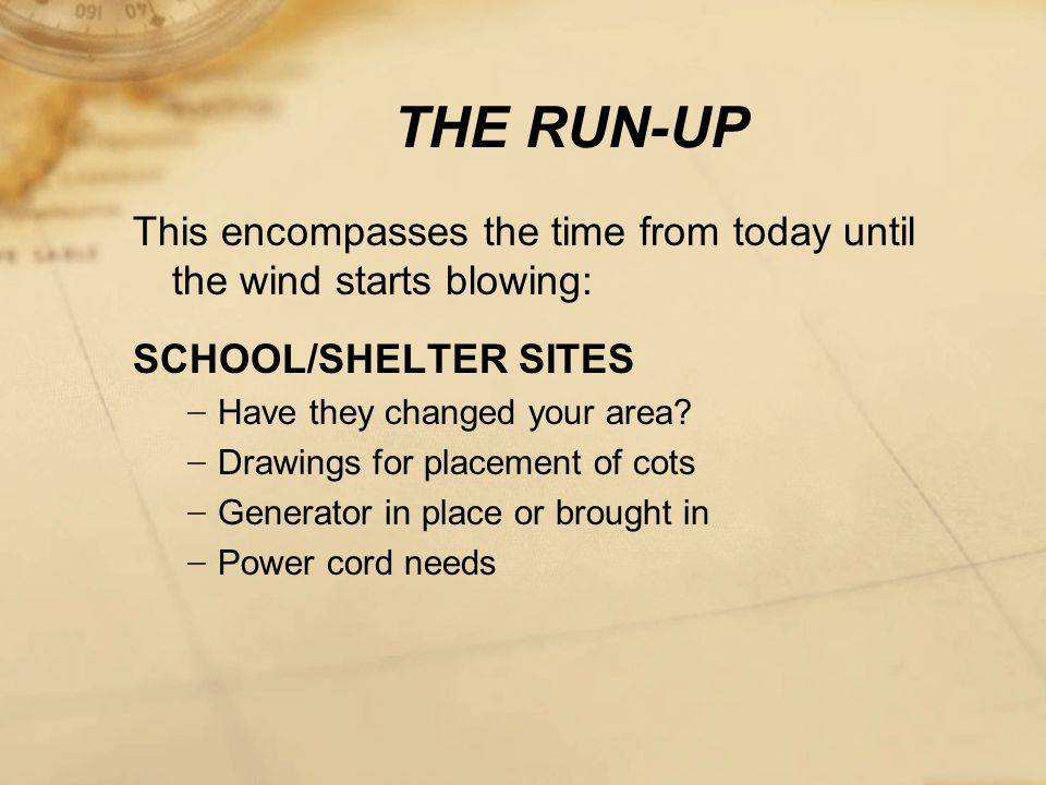 THE RUN-UP This encompasses the time from today until the wind starts blowing: SCHOOL/SHELTER SITES − Have they changed your area.