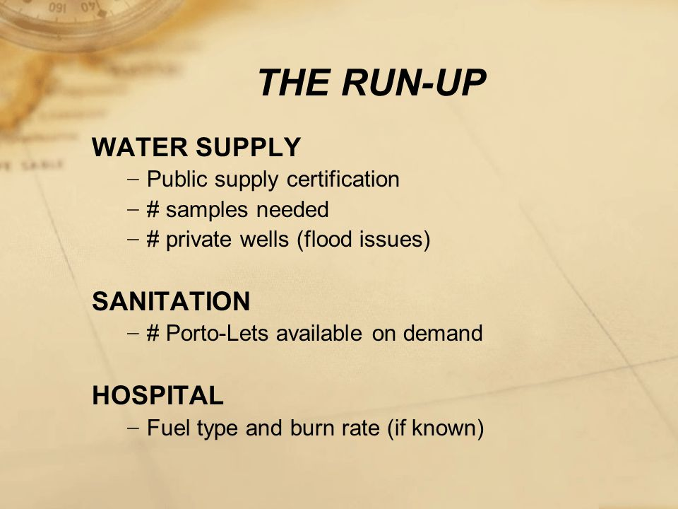 THE RUN-UP WATER SUPPLY − Public supply certification − # samples needed − # private wells (flood issues) SANITATION − # Porto-Lets available on demand HOSPITAL − Fuel type and burn rate (if known)