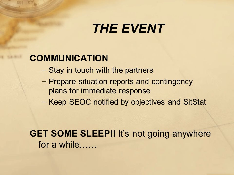 THE EVENT COMMUNICATION − Stay in touch with the partners − Prepare situation reports and contingency plans for immediate response − Keep SEOC notified by objectives and SitStat GET SOME SLEEP!.