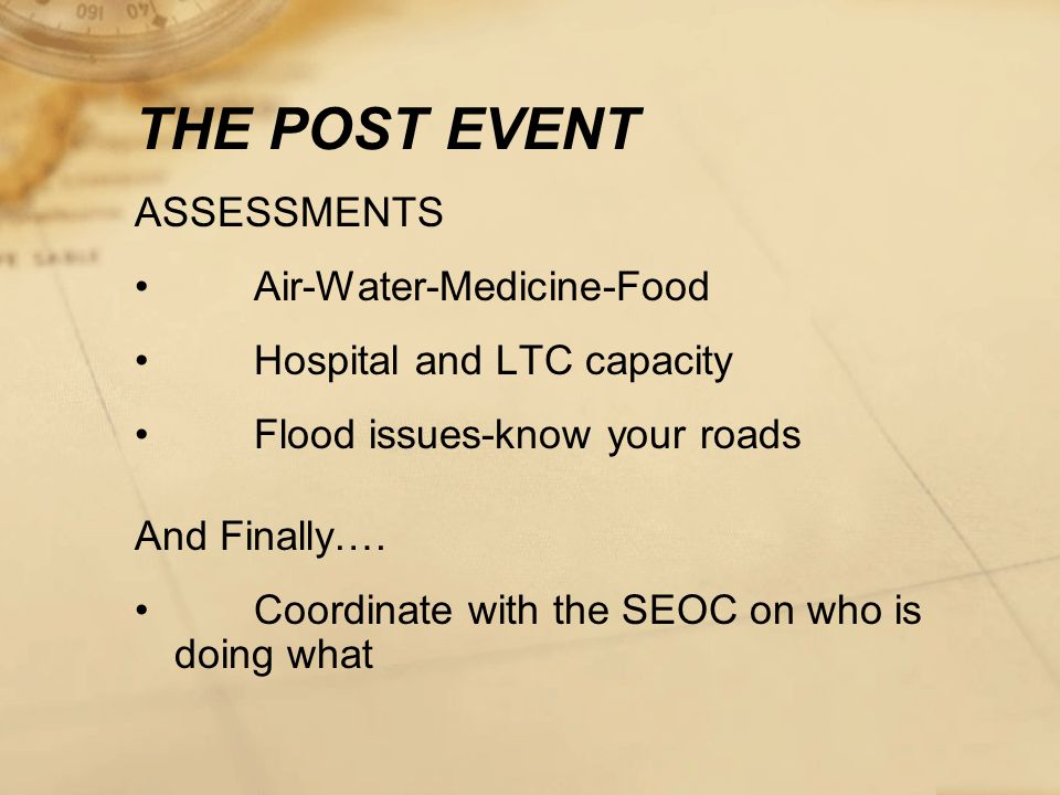 THE POST EVENT ASSESSMENTS Air-Water-Medicine-Food Hospital and LTC capacity Flood issues-know your roads And Finally….