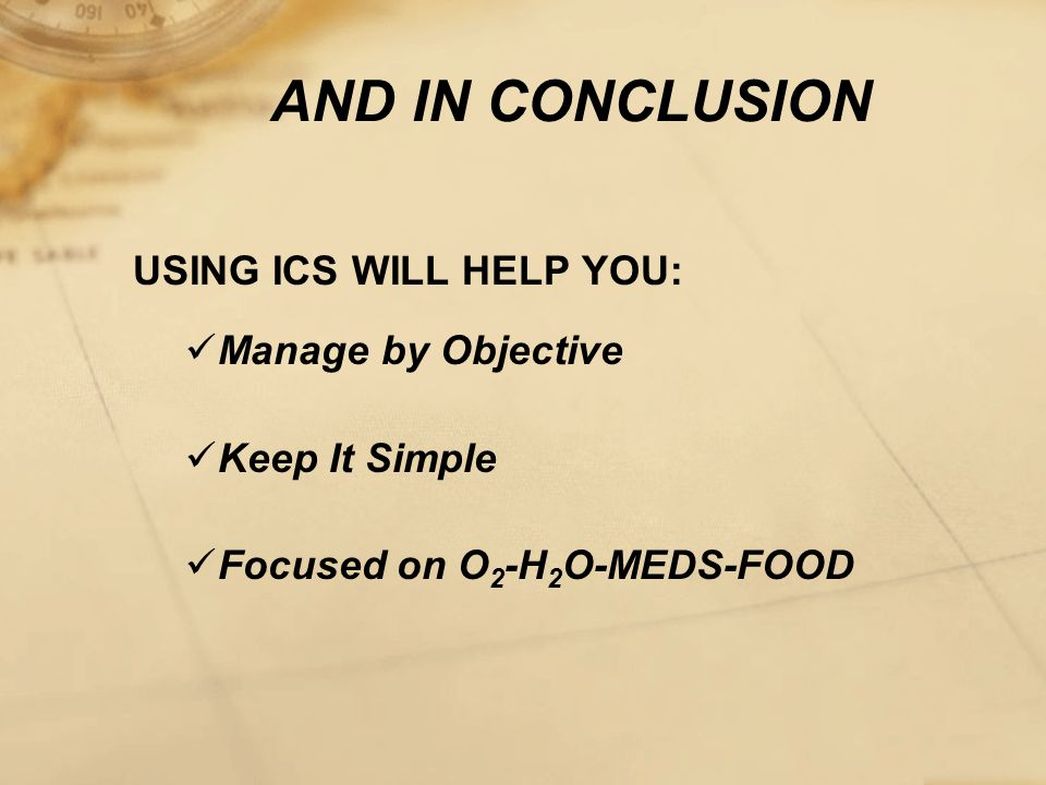 AND IN CONCLUSION USING ICS WILL HELP YOU: Manage by Objective Keep It Simple Focused on O 2 -H 2 O-MEDS-FOOD