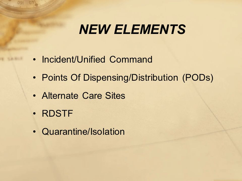 NEW ELEMENTS Incident/Unified Command Points Of Dispensing/Distribution (PODs) Alternate Care Sites RDSTF Quarantine/Isolation