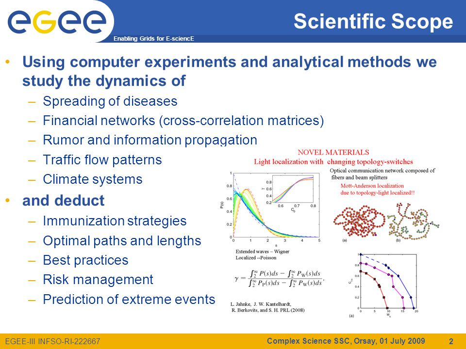 Enabling Grids for E-sciencE EGEE-III INFSO-RI-222667 Scientific Scope Using computer experiments and analytical methods we study the dynamics of –Spreading of diseases –Financial networks (cross-correlation matrices) –Rumor and information propagation –Traffic flow patterns –Climate systems and deduct –Immunization strategies –Optimal paths and lengths –Best practices –Risk management –Prediction of extreme events Complex Science SSC, Orsay, 01 July 2009 2