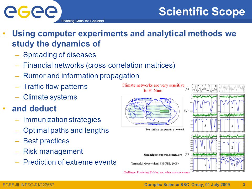 Enabling Grids for E-sciencE EGEE-III INFSO-RI-222667 Scientific Scope Using computer experiments and analytical methods we study the dynamics of –Spreading of diseases –Financial networks (cross-correlation matrices) –Rumor and information propagation –Traffic flow patterns –Climate systems and deduct –Immunization strategies –Optimal paths and lengths –Best practices –Risk management –Prediction of extreme events Complex Science SSC, Orsay, 01 July 2009 4