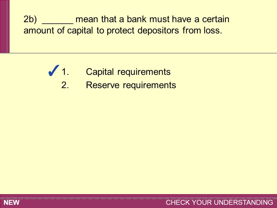 NEW CHECK YOUR UNDERSTANDING 2b) ______ mean that a bank must have a certain amount of capital to protect depositors from loss. 1.Capital requirements