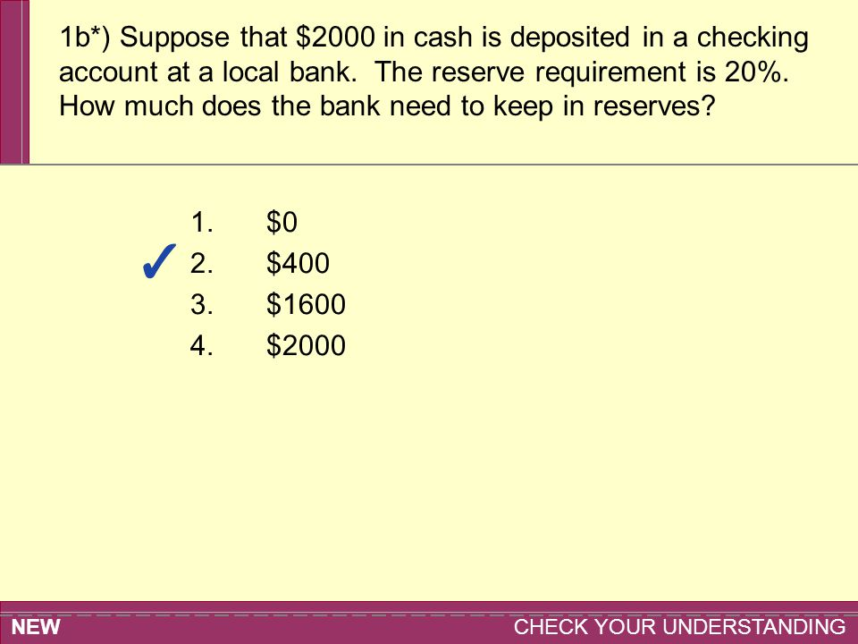 NEW CHECK YOUR UNDERSTANDING 1.$0 2.$400 3.$1600 4.$2000 1b*) Suppose that $2000 in cash is deposited in a checking account at a local bank. The reser