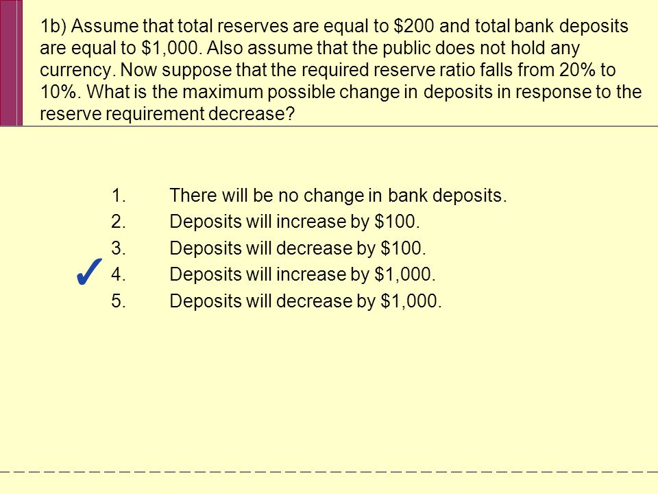 1b) Assume that total reserves are equal to $200 and total bank deposits are equal to $1,000. Also assume that the public does not hold any currency.