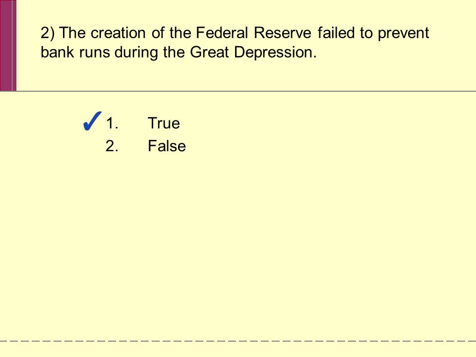 2) The creation of the Federal Reserve failed to prevent bank runs during the Great Depression. 1.True 2.False