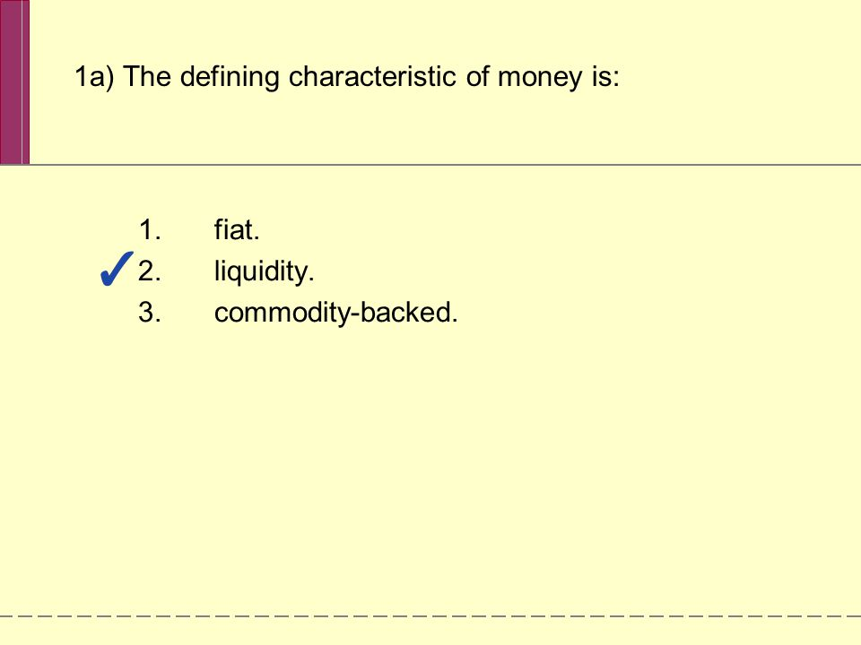 1a) The defining characteristic of money is: 1.fiat. 2.liquidity. 3.commodity-backed.