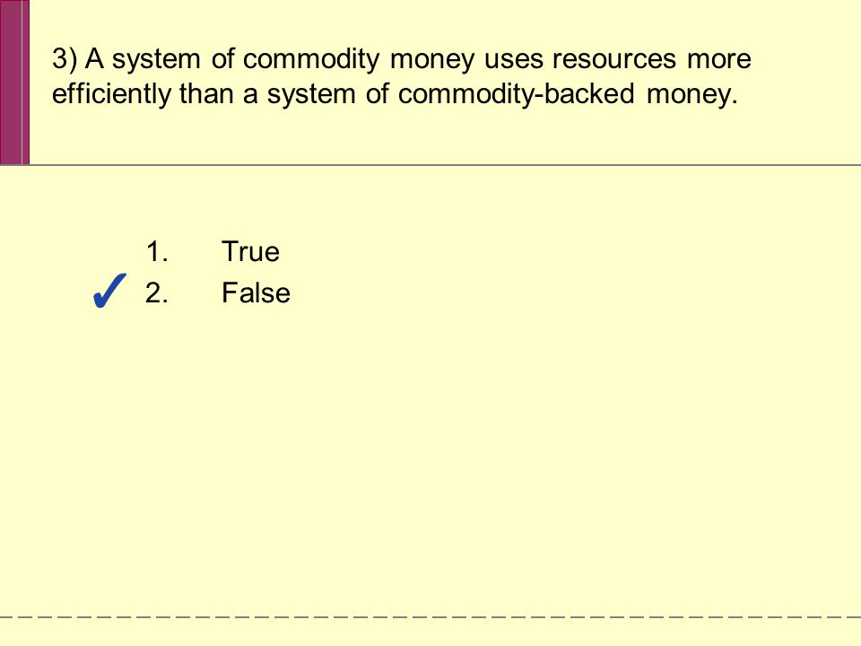 3) A system of commodity money uses resources more efficiently than a system of commodity-backed money. 1.True 2.False