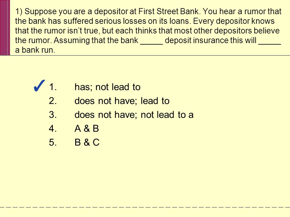 1) Suppose you are a depositor at First Street Bank. You hear a rumor that the bank has suffered serious losses on its loans. Every depositor knows th