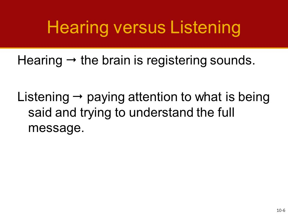 Hearing versus Listening Hearing  the brain is registering sounds.