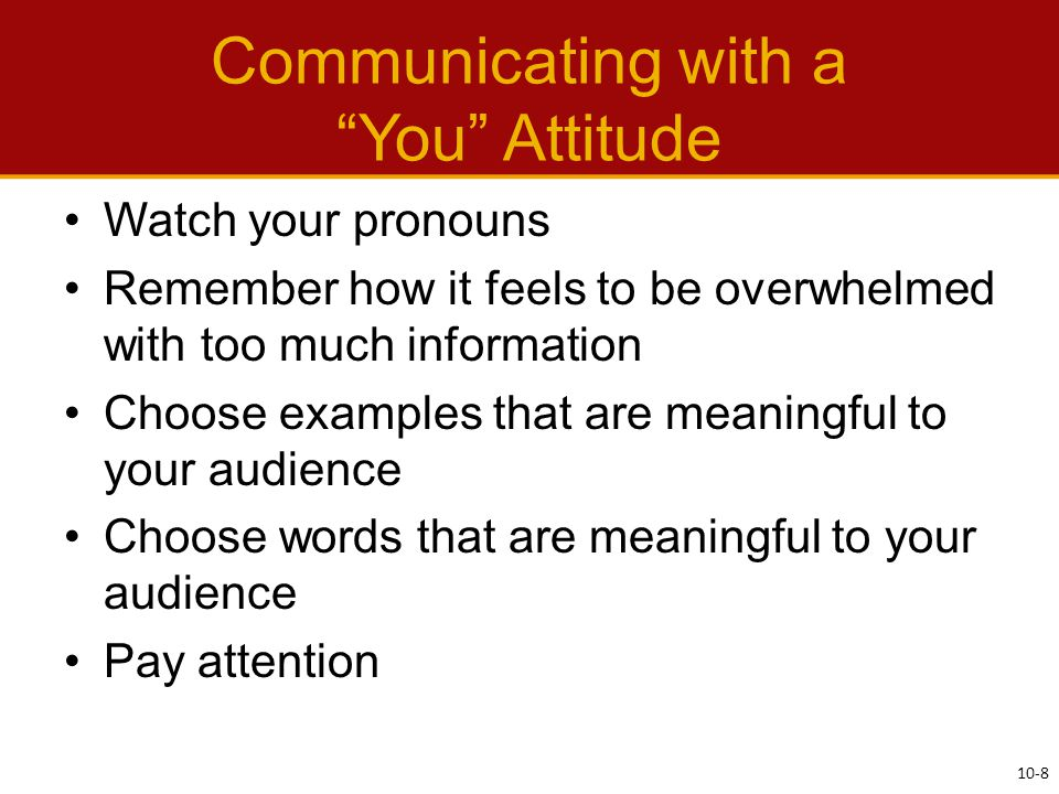 Communicating with a You Attitude Watch your pronouns Remember how it feels to be overwhelmed with too much information Choose examples that are meaningful to your audience Choose words that are meaningful to your audience Pay attention 10-8