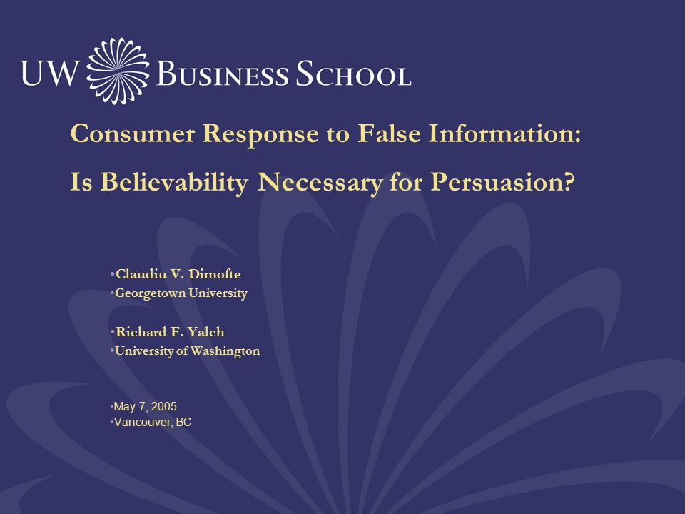 Consumer Response to False Information: Is Believability Necessary for Persuasion? Claudiu V. Dimofte Georgetown University Richard F. Yalch Universit