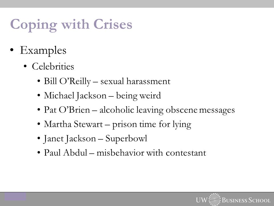 Coping with Crises Examples Celebrities Bill O'Reilly – sexual harassment Michael Jackson – being weird Pat O'Brien – alcoholic leaving obscene messages Martha Stewart – prison time for lying Janet Jackson – Superbowl Paul Abdul – misbehavior with contestant