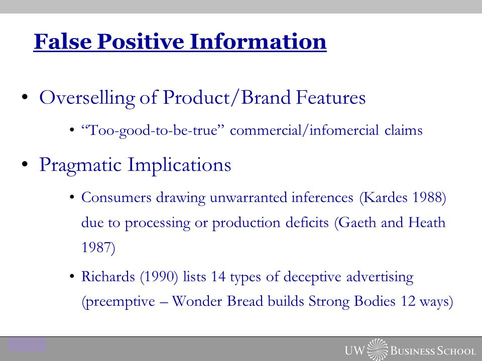 False Positive Information Overselling of Product/Brand Features Too-good-to-be-true commercial/infomercial claims Pragmatic Implications Consumers drawing unwarranted inferences (Kardes 1988) due to processing or production deficits (Gaeth and Heath 1987) Richards (1990) lists 14 types of deceptive advertising (preemptive – Wonder Bread builds Strong Bodies 12 ways)
