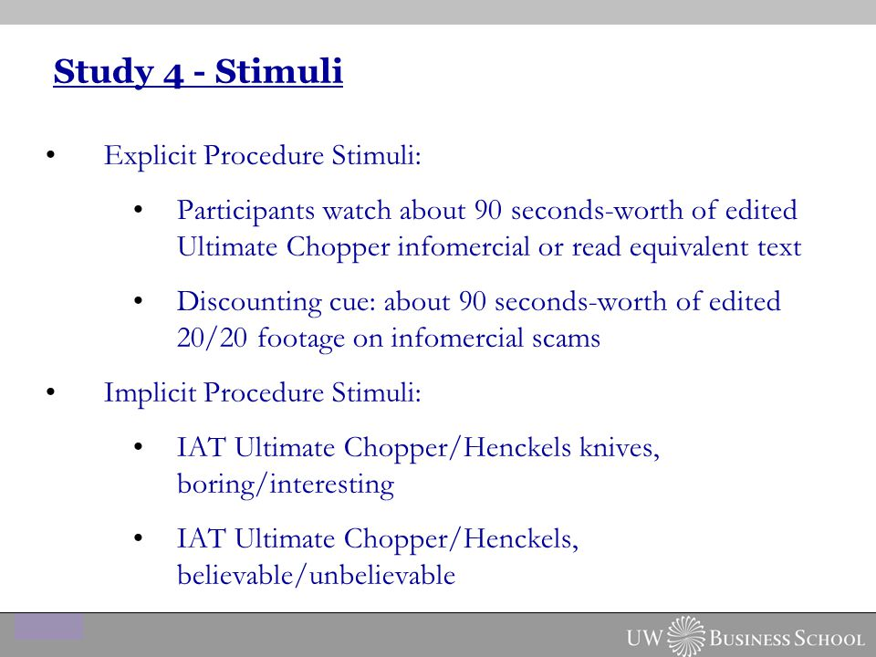 Study 4 - Stimuli Explicit Procedure Stimuli: Participants watch about 90 seconds-worth of edited Ultimate Chopper infomercial or read equivalent text Discounting cue: about 90 seconds-worth of edited 20/20 footage on infomercial scams Implicit Procedure Stimuli: IAT Ultimate Chopper/Henckels knives, boring/interesting IAT Ultimate Chopper/Henckels, believable/unbelievable