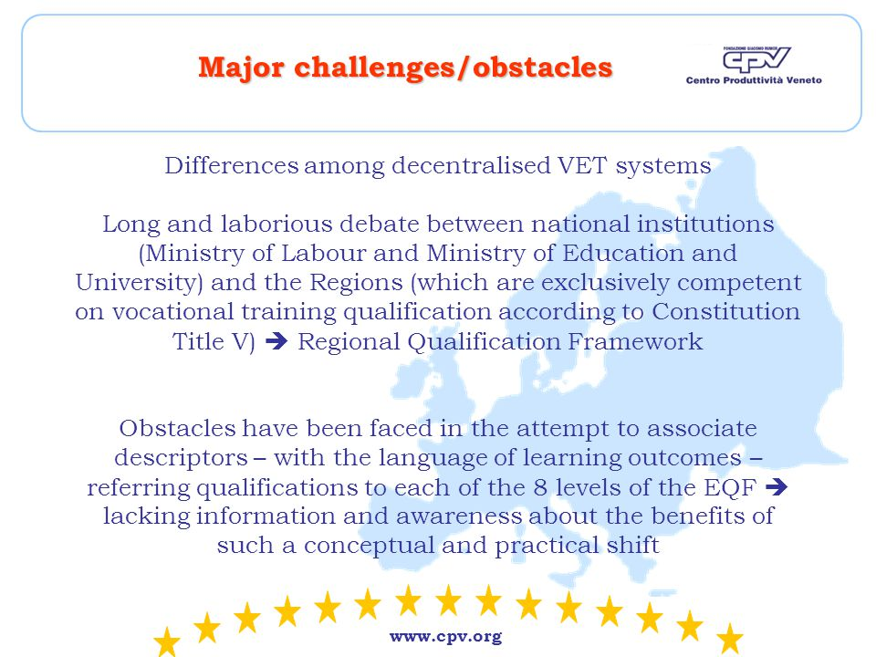www.cpv.org Major challenges/obstacles Differences among decentralised VET systems Long and laborious debate between national institutions (Ministry of Labour and Ministry of Education and University) and the Regions (which are exclusively competent on vocational training qualification according to Constitution Title V)  Regional Qualification Framework Obstacles have been faced in the attempt to associate descriptors – with the language of learning outcomes – referring qualifications to each of the 8 levels of the EQF  lacking information and awareness about the benefits of such a conceptual and practical shift