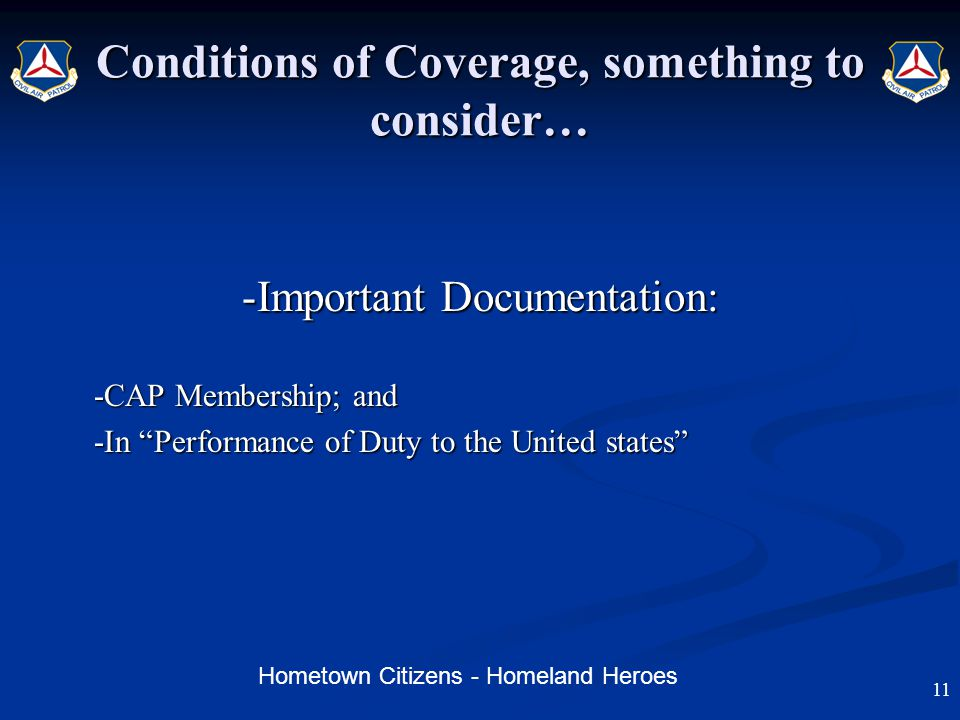 Hometown Citizens - Homeland Heroes Conditions of Coverage, something to consider… -Important Documentation: -CAP Membership; and -In Performance of Duty to the United states 11