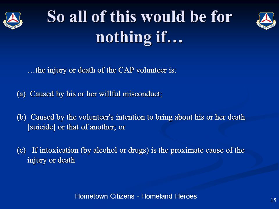 Hometown Citizens - Homeland Heroes So all of this would be for nothing if… …the injury or death of the CAP volunteer is: (a) Caused by his or her willful misconduct; (b) Caused by the volunteer s intention to bring about his or her death [suicide] or that of another; or (c) If intoxication (by alcohol or drugs) is the proximate cause of the injury or death 15