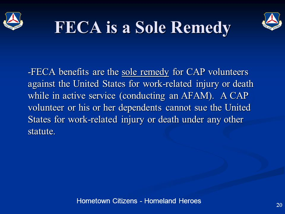 Hometown Citizens - Homeland Heroes FECA is a Sole Remedy - FECA benefits are the sole remedy for CAP volunteers against the United States for work-related injury or death while in active service (conducting an AFAM).
