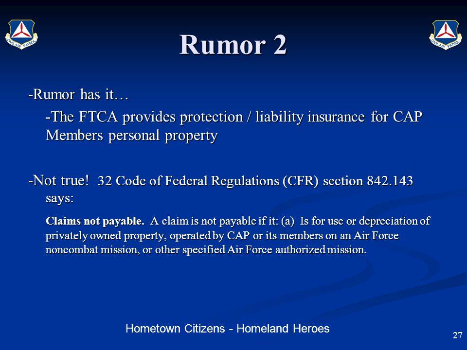Hometown Citizens - Homeland Heroes Rumor 2 -Rumor has it… -The FTCA provides protection / liability insurance for CAP Members personal property -Not true.