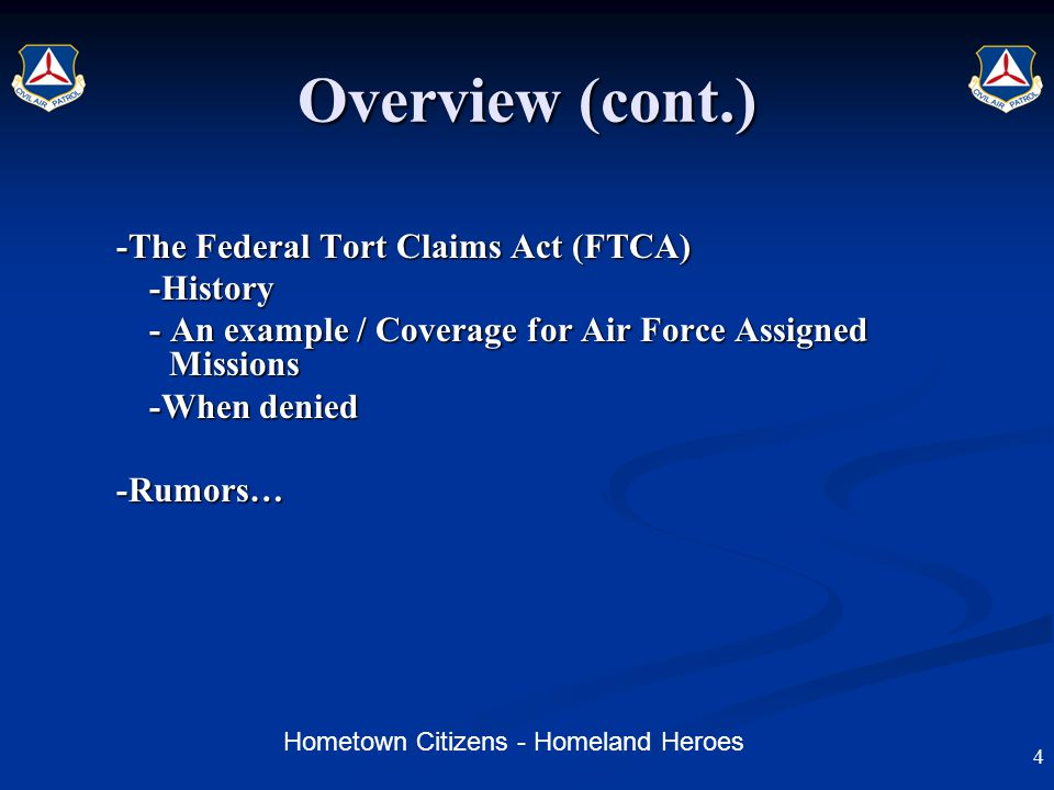 Hometown Citizens - Homeland Heroes Overview (cont.) -The Federal Tort Claims Act (FTCA) -History - An example / Coverage for Air Force Assigned Missions -When denied -Rumors… 4