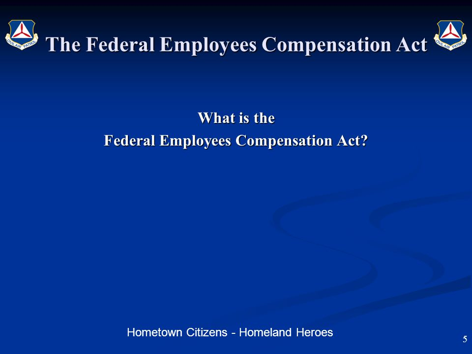 Hometown Citizens - Homeland Heroes The Federal Employees Compensation Act What is the Federal Employees Compensation Act.