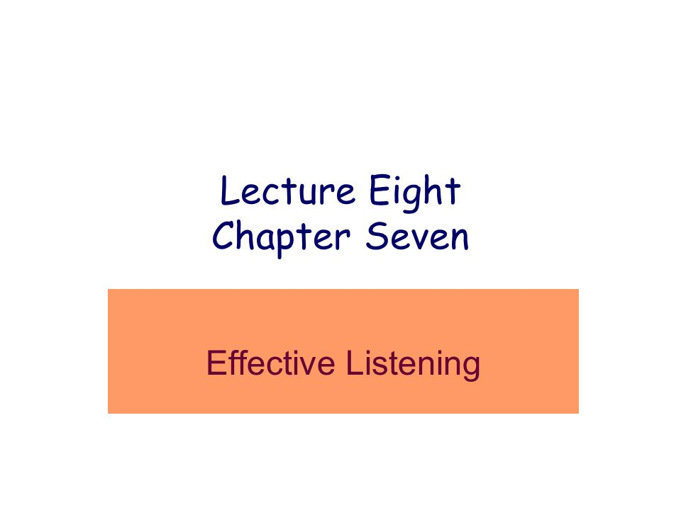 Lecture Eight Chapter Seven Effective Listening
