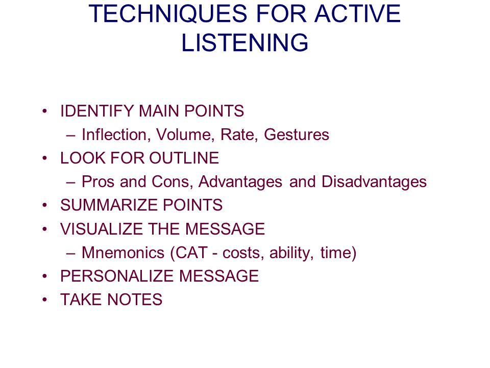 TECHNIQUES FOR ACTIVE LISTENING IDENTIFY MAIN POINTS –Inflection, Volume, Rate, Gestures LOOK FOR OUTLINE –Pros and Cons, Advantages and Disadvantages SUMMARIZE POINTS VISUALIZE THE MESSAGE –Mnemonics (CAT - costs, ability, time) PERSONALIZE MESSAGE TAKE NOTES