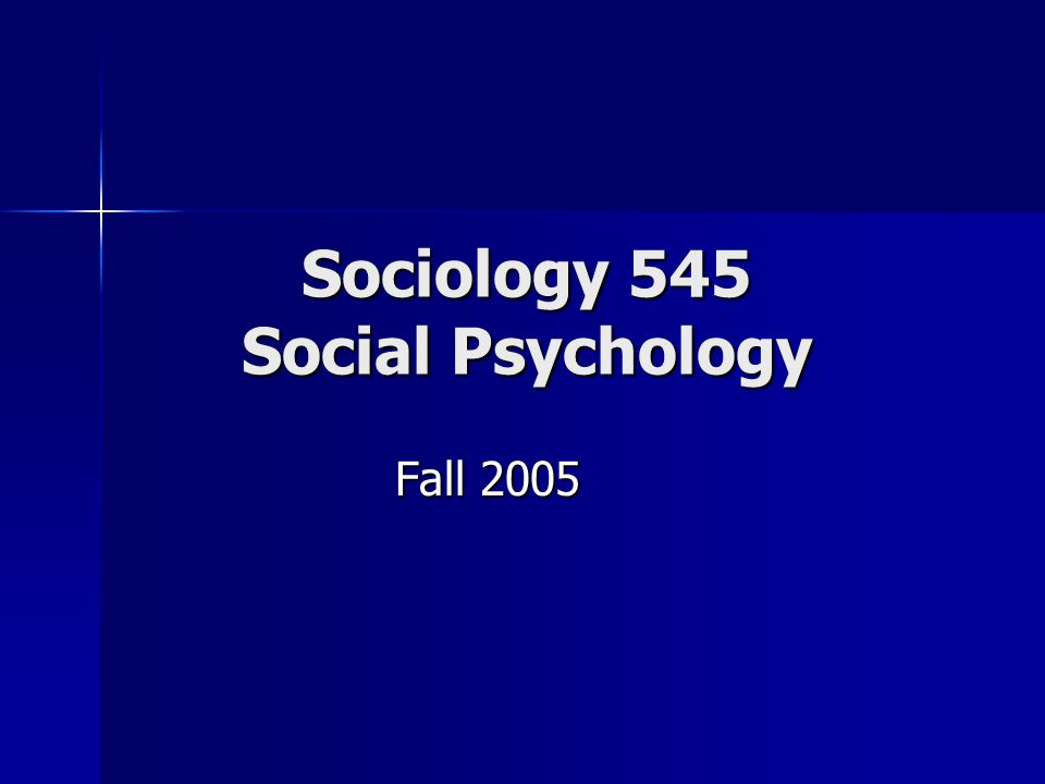 Sociology 545 Social Psychology Fall 2005