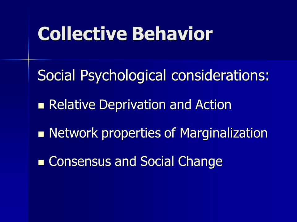 Collective Behavior Social Psychological considerations: Relative Deprivation and Action Relative Deprivation and Action Network properties of Marginalization Network properties of Marginalization Consensus and Social Change Consensus and Social Change