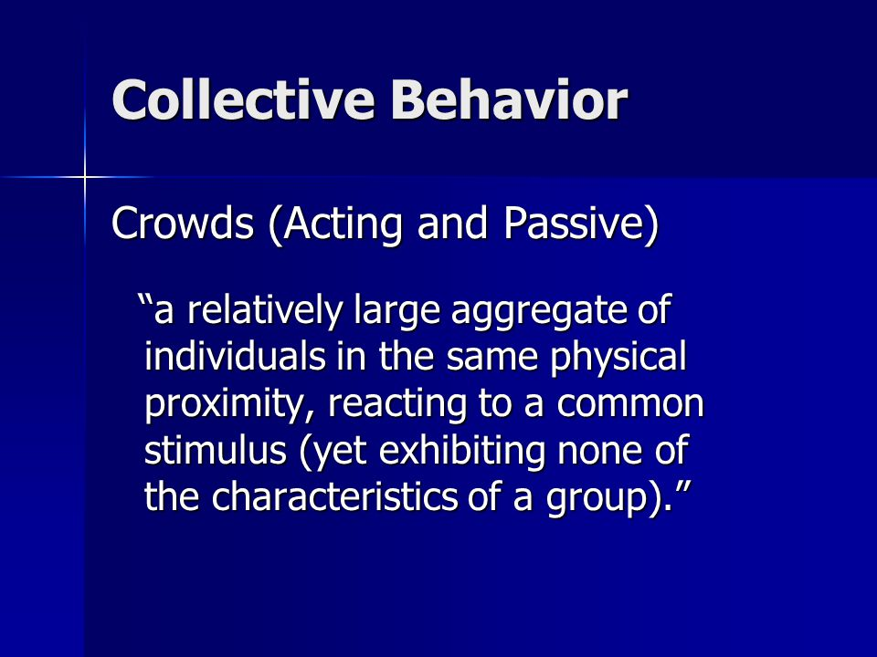 Collective Behavior Crowds (Acting and Passive) a relatively large aggregate of individuals in the same physical proximity, reacting to a common stimulus (yet exhibiting none of the characteristics of a group). a relatively large aggregate of individuals in the same physical proximity, reacting to a common stimulus (yet exhibiting none of the characteristics of a group).
