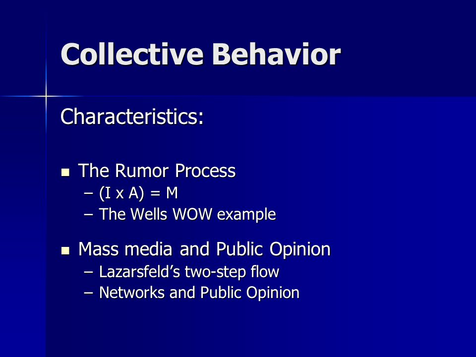 Collective Behavior Characteristics: The Rumor Process The Rumor Process –(I x A) = M –The Wells WOW example Mass media and Public Opinion Mass media and Public Opinion –Lazarsfeld's two-step flow –Networks and Public Opinion