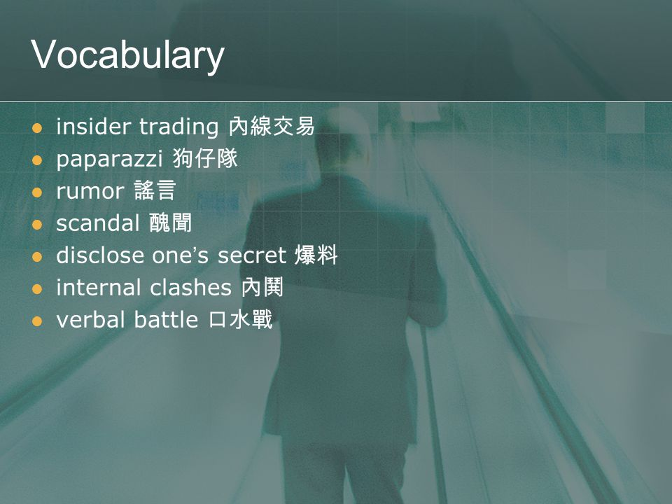 Vocabulary insider trading 內線交易 paparazzi 狗仔隊 rumor 謠言 scandal 醜聞 disclose one ' s secret 爆料 internal clashes 內鬨 verbal battle 口水戰