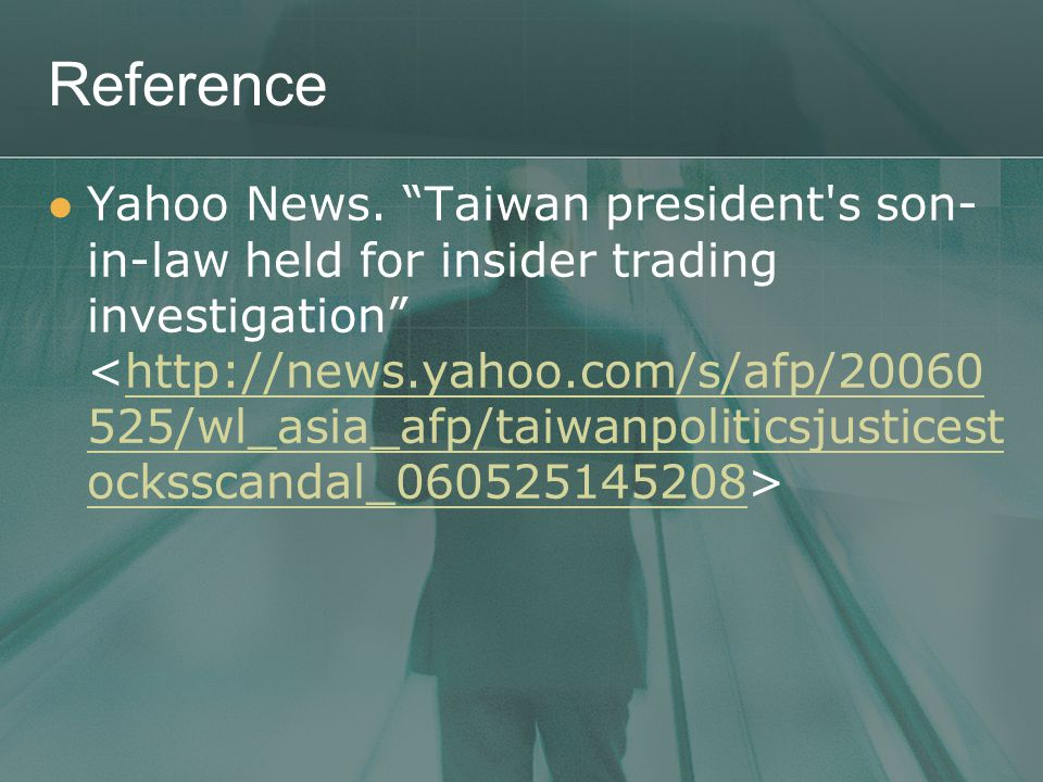 "Reference Yahoo News. ""Taiwan president's son- in-law held for insider trading investigation"" http://news.yahoo.com/s/afp/20060 525/wl_asia_afp/taiwan"