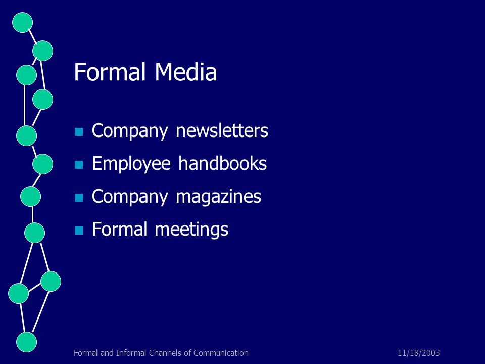 11/18/2003Formal and Informal Channels of Communication Formal Media Company newsletters Employee handbooks Company magazines Formal meetings