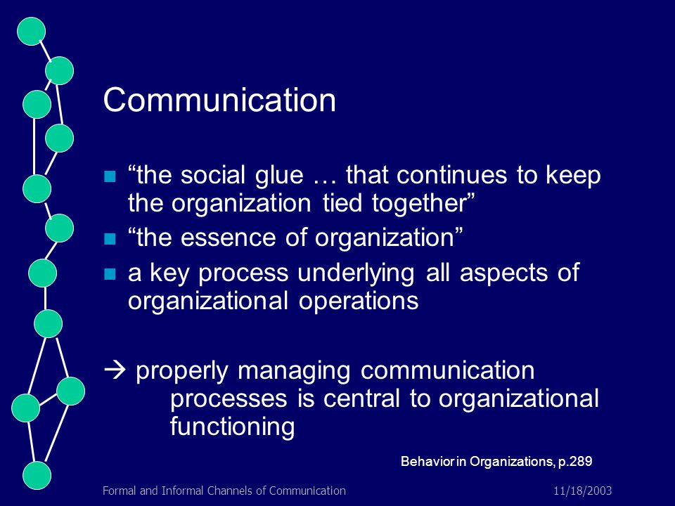 11/18/2003Formal and Informal Channels of Communication Communication the social glue … that continues to keep the organization tied together the essence of organization a key process underlying all aspects of organizational operations  properly managing communication processes is central to organizational functioning Behavior in Organizations, p.289