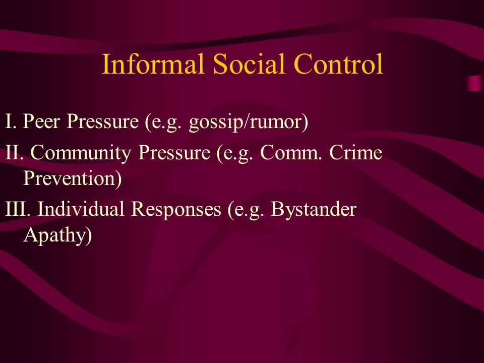 Informal Social Control I. Peer Pressure (e.g. gossip/rumor) II.