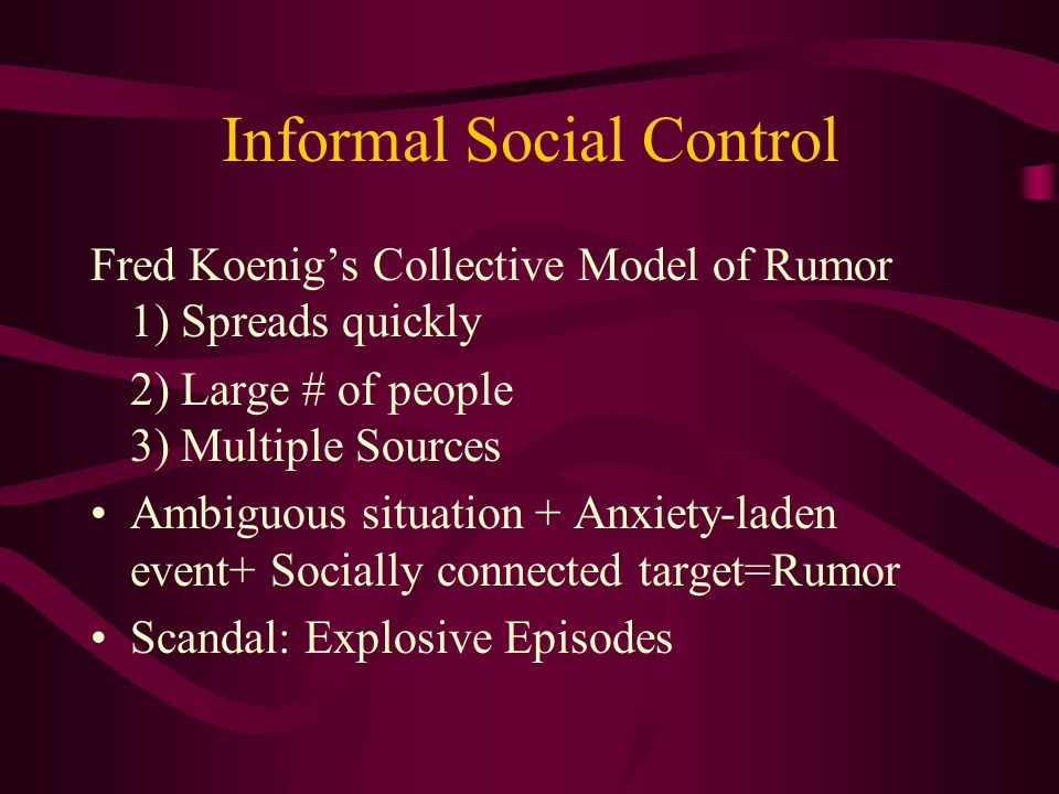 Informal Social Control Fred Koenig's Collective Model of Rumor 1) Spreads quickly 2) Large # of people 3) Multiple Sources Ambiguous situation + Anxiety-laden event+ Socially connected target=Rumor Scandal: Explosive Episodes
