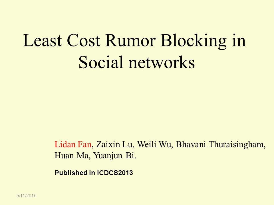 Least Cost Rumor Blocking in Social networks Lidan Fan, Zaixin Lu, Weili Wu, Bhavani Thuraisingham, Huan Ma, Yuanjun Bi.