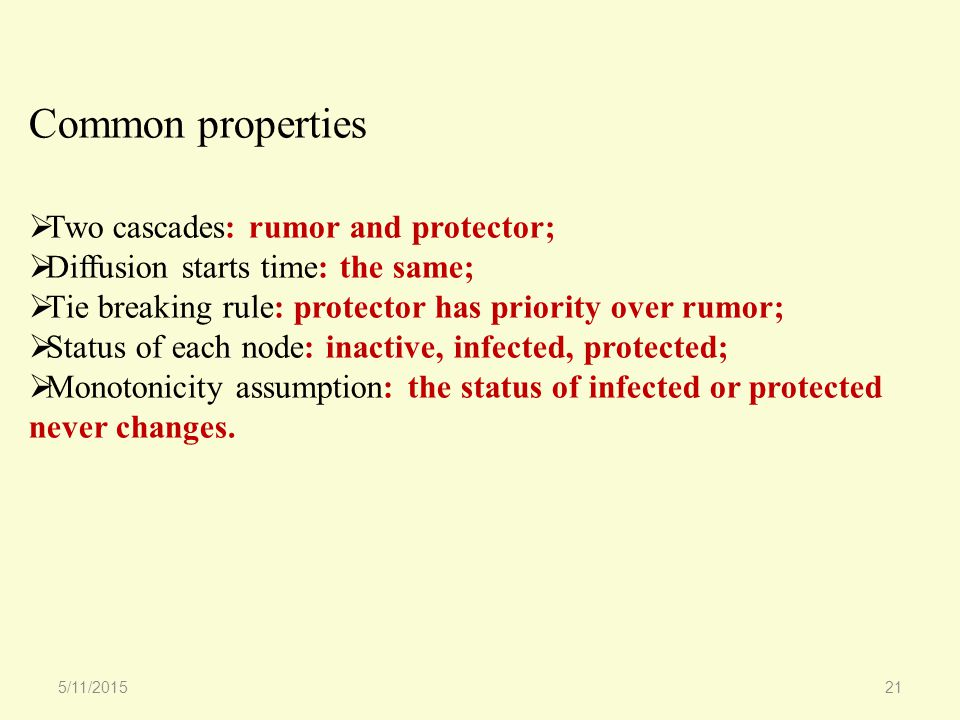 Common properties  Two cascades: rumor and protector;  Diffusion starts time: the same;  Tie breaking rule: protector has priority over rumor;  Status of each node: inactive, infected, protected;  Monotonicity assumption: the status of infected or protected never changes.