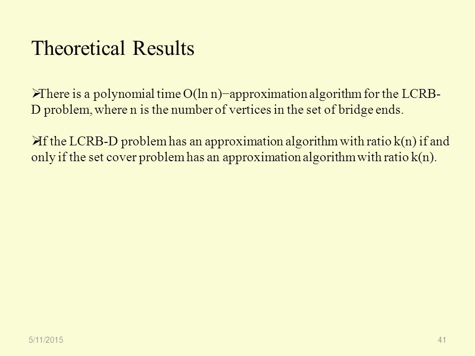 Theoretical Results  There is a polynomial time O(ln n)−approximation algorithm for the LCRB- D problem, where n is the number of vertices in the set of bridge ends.