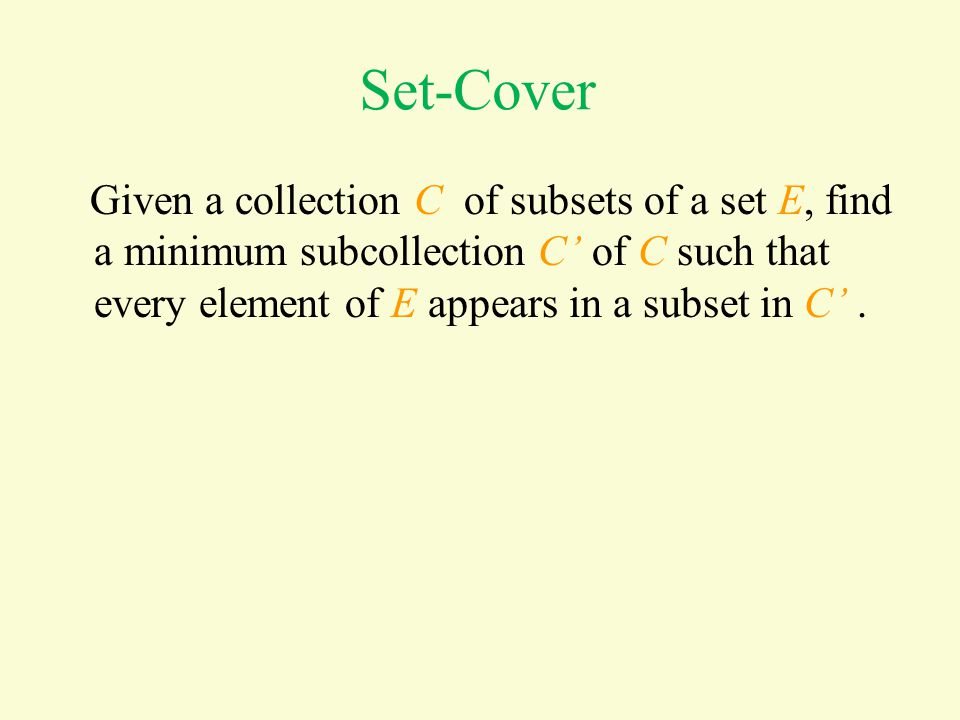 Set-Cover Given a collection C of subsets of a set E, find a minimum subcollection C' of C such that every element of E appears in a subset in C'.